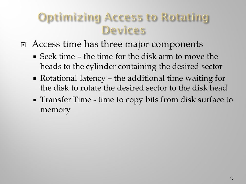 Access time has three major components Seek time – the time for the disk arm to move the heads to the cylinder containing the desired sector Rotationa