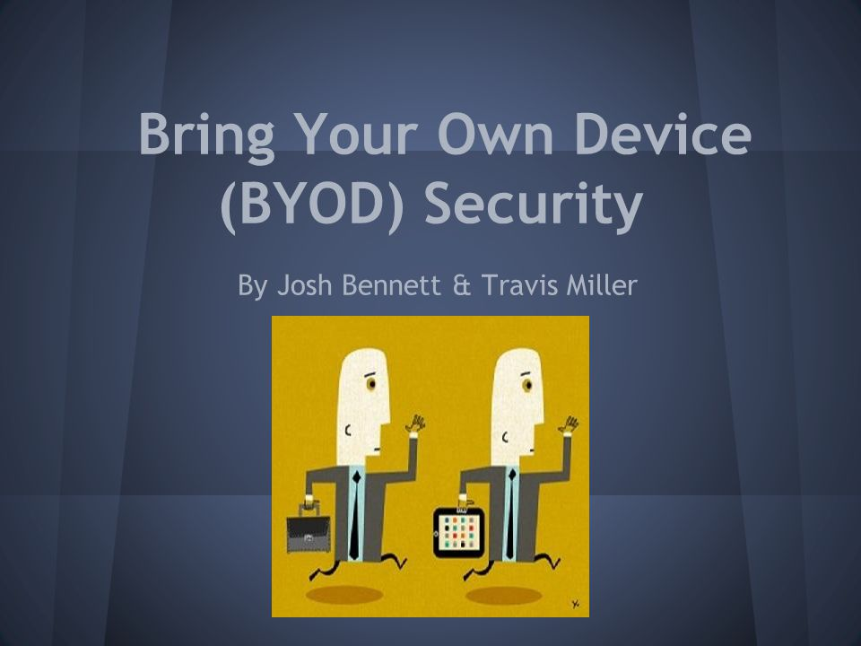 Bring Your Own Device (BYOD) Security By Josh Bennett & Travis Miller