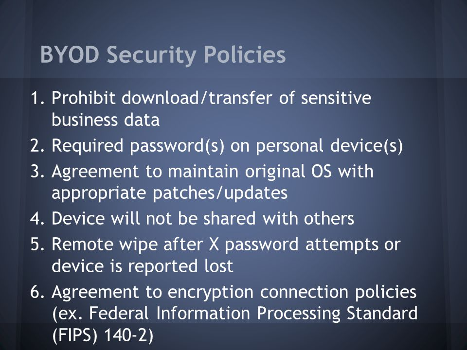 BYOD Security Policies 1.Prohibit download/transfer of sensitive business data 2.Required password(s) on personal device(s) 3.Agreement to maintain original OS with appropriate patches/updates 4.Device will not be shared with others 5.Remote wipe after X password attempts or device is reported lost 6.Agreement to encryption connection policies (ex.