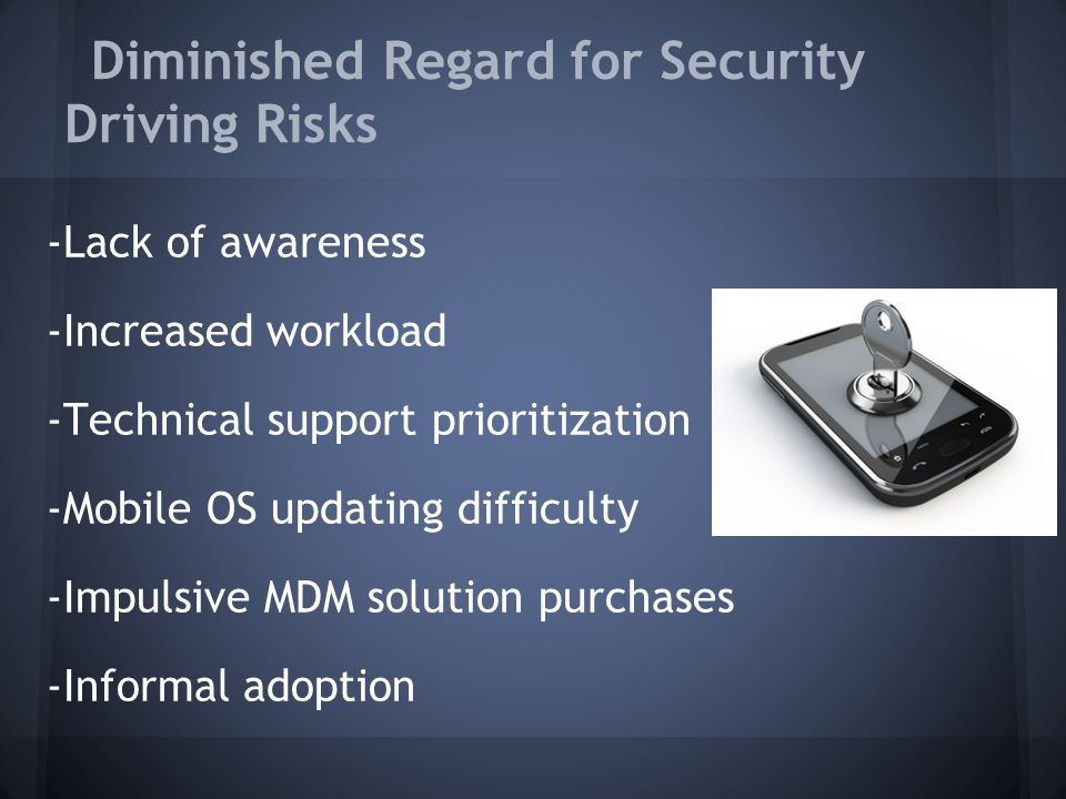 Diminished Regard for Security Driving Risks -Lack of awareness -Increased workload -Technical support prioritization -Mobile OS updating difficulty -Impulsive MDM solution purchases -Informal adoption