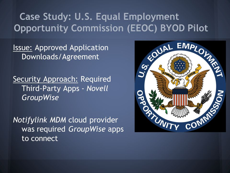 Case Study: U.S. Equal Employment Opportunity Commission (EEOC) BYOD Pilot Issue: Approved Application Downloads/Agreement Security Approach: Required
