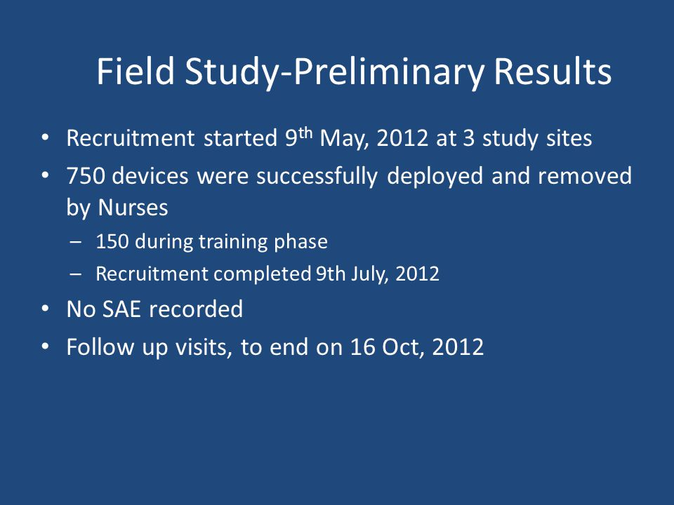 Field Study-Preliminary Results Recruitment started 9 th May, 2012 at 3 study sites 750 devices were successfully deployed and removed by Nurses –150