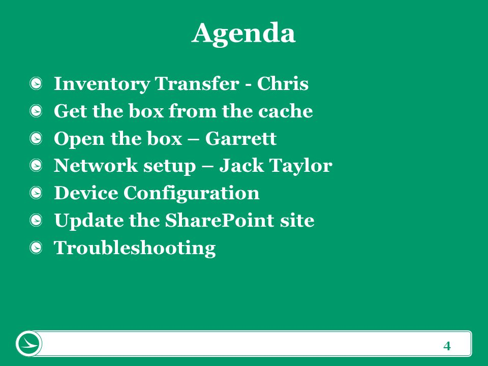 4 Agenda Inventory Transfer - Chris Get the box from the cache Open the box – Garrett Network setup – Jack Taylor Device Configuration Update the SharePoint site Troubleshooting