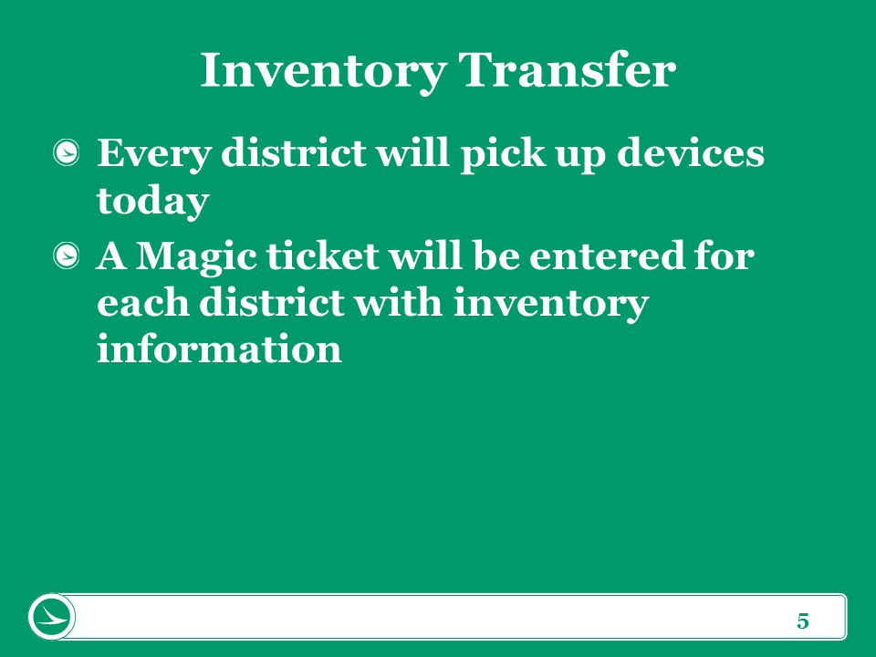 5 Inventory Transfer Every district will pick up devices today A Magic ticket will be entered for each district with inventory information