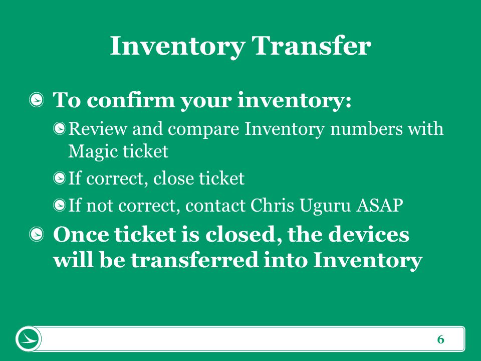 6 Inventory Transfer To confirm your inventory: Review and compare Inventory numbers with Magic ticket If correct, close ticket If not correct, contact Chris Uguru ASAP Once ticket is closed, the devices will be transferred into Inventory