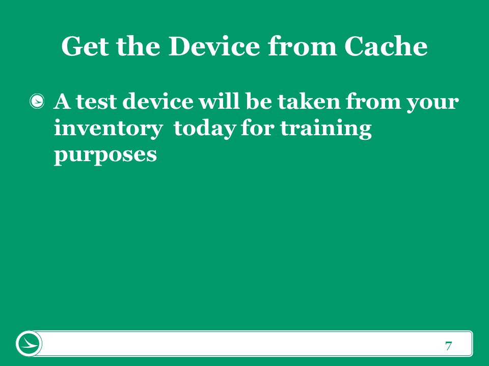 7 Get the Device from Cache A test device will be taken from your inventory today for training purposes