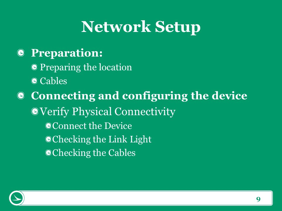 9 Network Setup Preparation: Preparing the location Cables Connecting and configuring the device Verify Physical Connectivity Connect the Device Checking the Link Light Checking the Cables