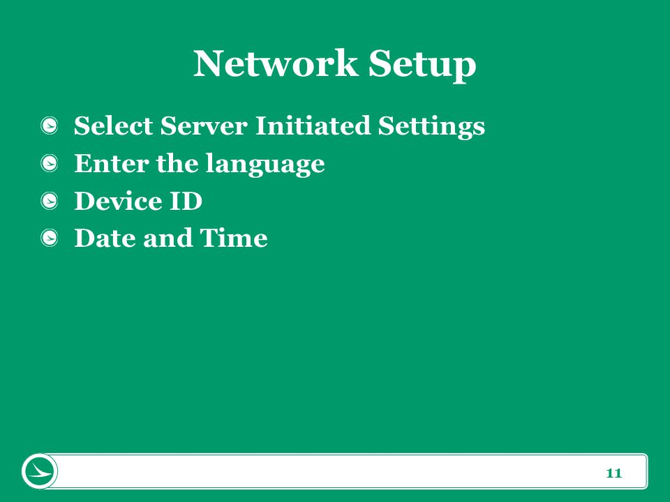 11 Network Setup Select Server Initiated Settings Enter the language Device ID Date and Time