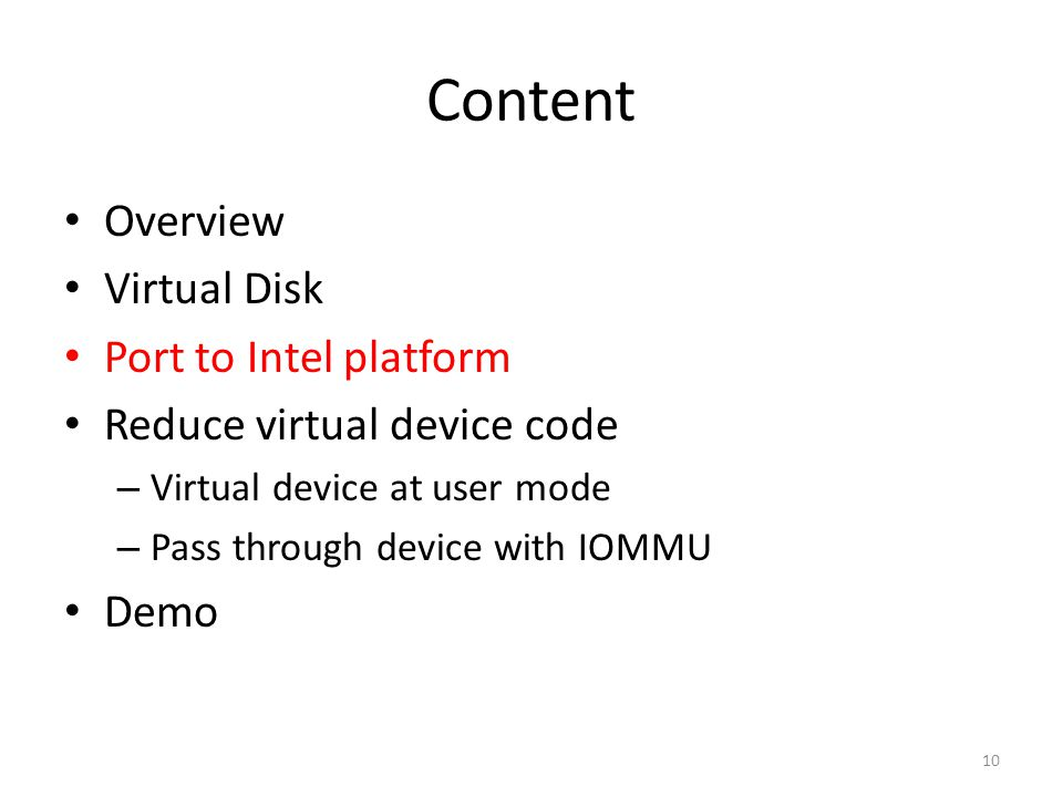 Content Overview Virtual Disk Port to Intel platform Reduce virtual device code – Virtual device at user mode – Pass through device with IOMMU Demo 10