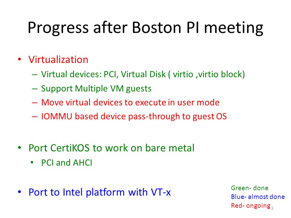 Virtual Device LOCs in previous version at Boston PI meeting – Sys/virt/ 4441 * – Sys/virt/dev/ 2384 * – With Virtual PIC, KBD, PIT, text mode VGA LOCs in current clean_code branch – Sys/virt/ 8237 *# – Sys/virt/dev/ 3643 * – Added virtual PCI, Virtio, Virtio-blk Considering more devices, such as USB, Network, … Moving virtual device to execute in user mode Securely pass through device with IOMMU ( * counted by cloc 1.56) ( # with Intel vt-x ) 13