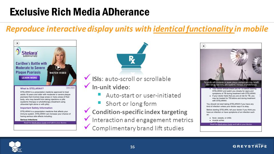 Exclusive Rich Media ADherance 15 Reproduce interactive display units with identical functionality in mobile ISIs: auto-scroll or scrollable In-unit video: Auto-start or user-initiated Short or long form Condition-specific index targeting Interaction and engagement metrics Complimentary brand lift studies 16