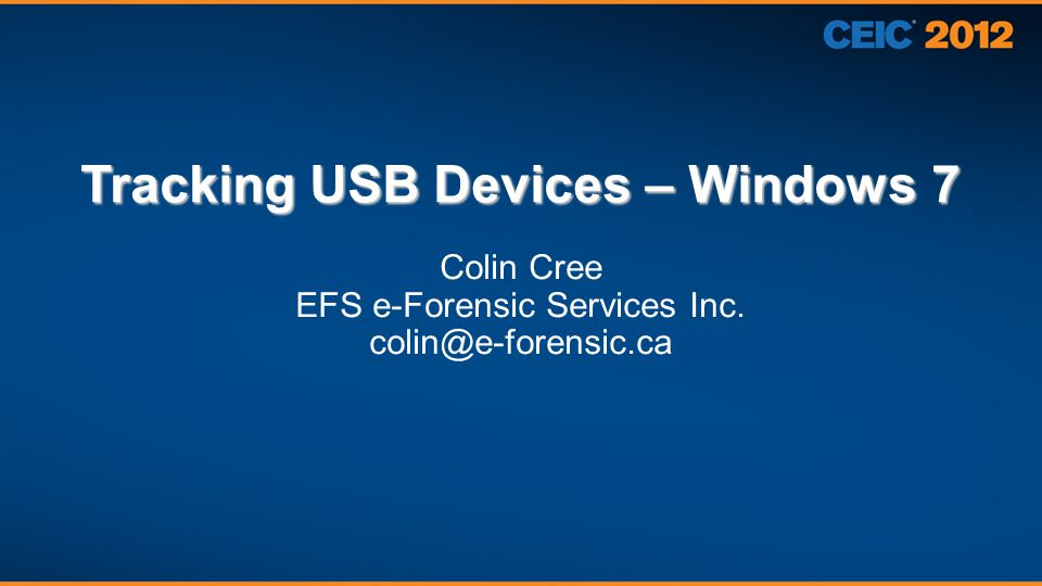 Tracking USB Devices – Windows 7 Colin Cree EFS e-Forensic Services Inc. colin@e-forensic.ca