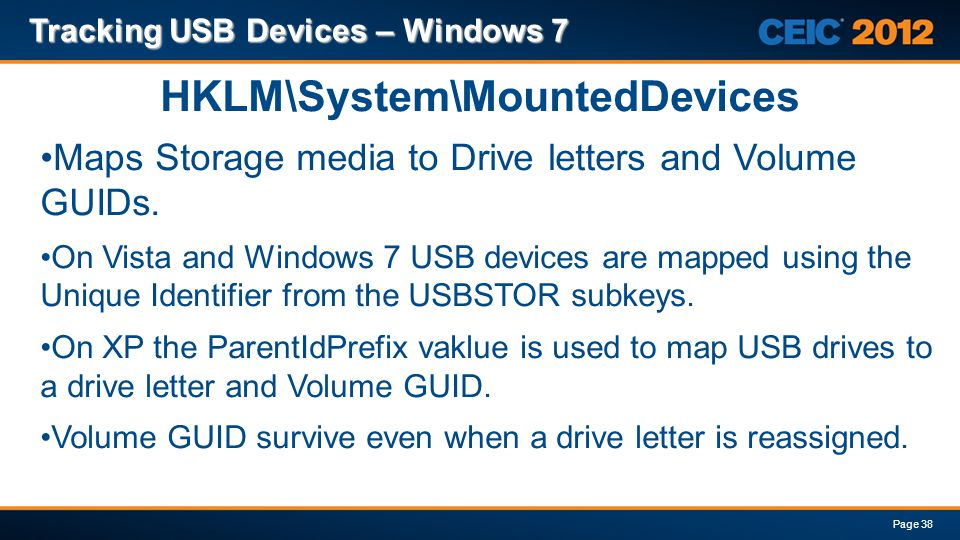 Tracking USB Devices – Windows 7 Page 38 HKLM\System\MountedDevices Maps Storage media to Drive letters and Volume GUIDs. On Vista and Windows 7 USB d