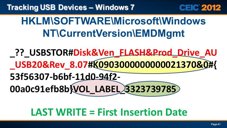 _??_USBSTOR#Disk&Ven_FLASH&Prod_Drive_AU _USB20&Rev_8.07#K0903000000000021370&0#{ 53f56307-b6bf-11d0-94f2- 00a0c91efb8b}VOL_LABEL_3323739785 Tracking USB Devices – Windows 7 Page 41 HKLM\SOFTWARE\Microsoft\Windows NT\CurrentVersion\EMDMgmt LAST WRITE = First Insertion Date