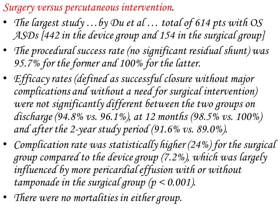 Surgery versus percutaneous intervention. The largest study …by Du et al … total of 614 pts with OS ASDs [442 in the device group and 154 in the surgi