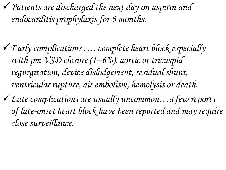 Patients are discharged the next day on aspirin and endocarditis prophylaxis for 6 months. Early complications …. complete heart block especially with