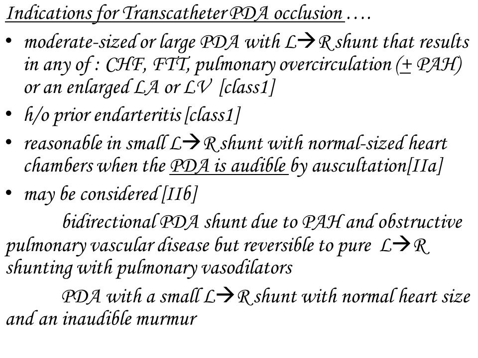 Indications for Transcatheter PDA occlusion …. moderate-sized or large PDA with L R shunt that results in any of : CHF, FTT, pulmonary overcirculation