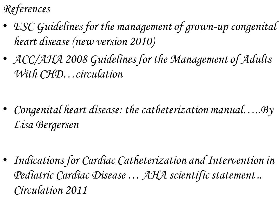 References ESC Guidelines for the management of grown-up congenital heart disease (new version 2010) ACC/AHA 2008 Guidelines for the Management of Adu