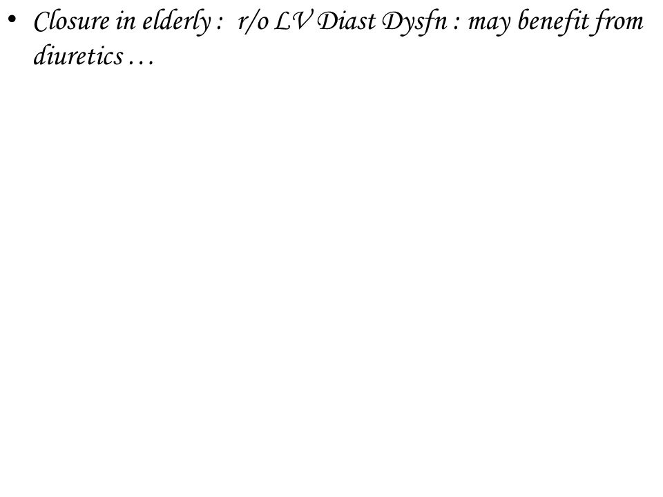 Closure in elderly : r/o LV Diast Dysfn : may benefit from diuretics …