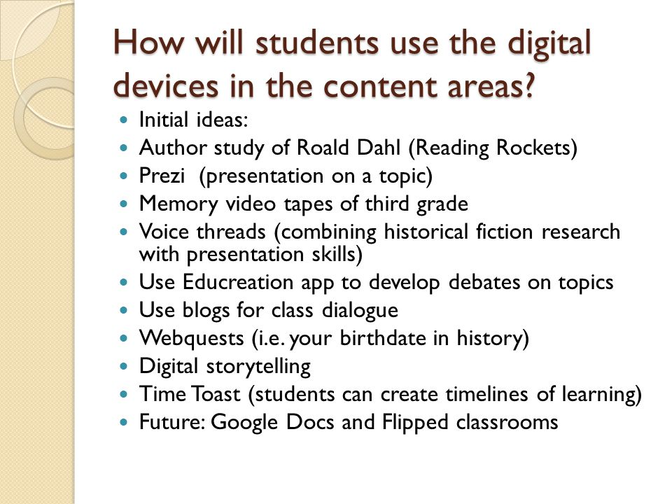 How will students use the digital devices in the content areas? Initial ideas: Author study of Roald Dahl (Reading Rockets) Prezi (presentation on a t