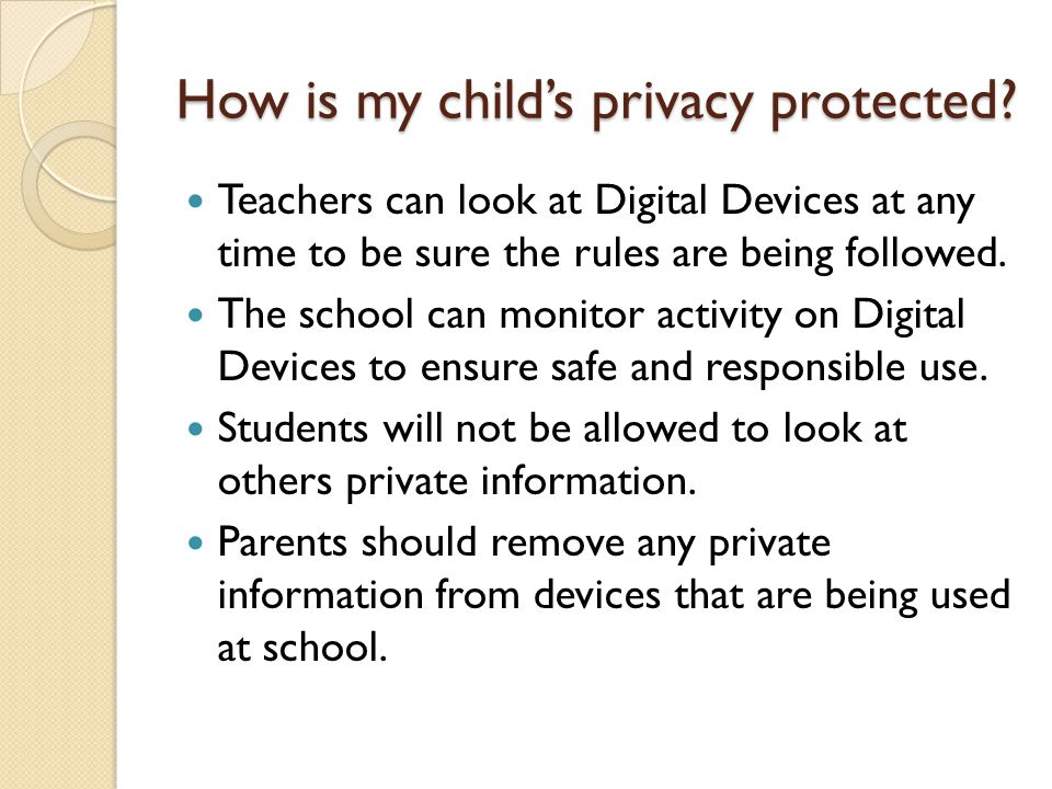 How is my childs privacy protected? Teachers can look at Digital Devices at any time to be sure the rules are being followed. The school can monitor a