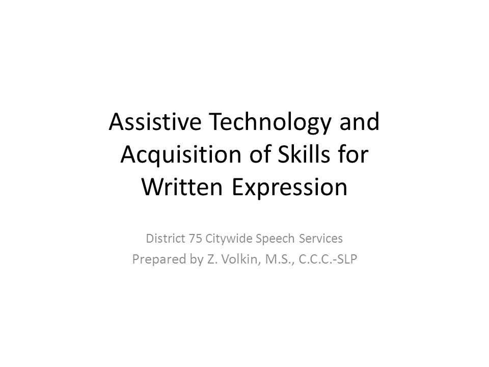 Assistive Technology and Acquisition of Skills for Written Expression District 75 Citywide Speech Services Prepared by Z. Volkin, M.S., C.C.C.-SLP