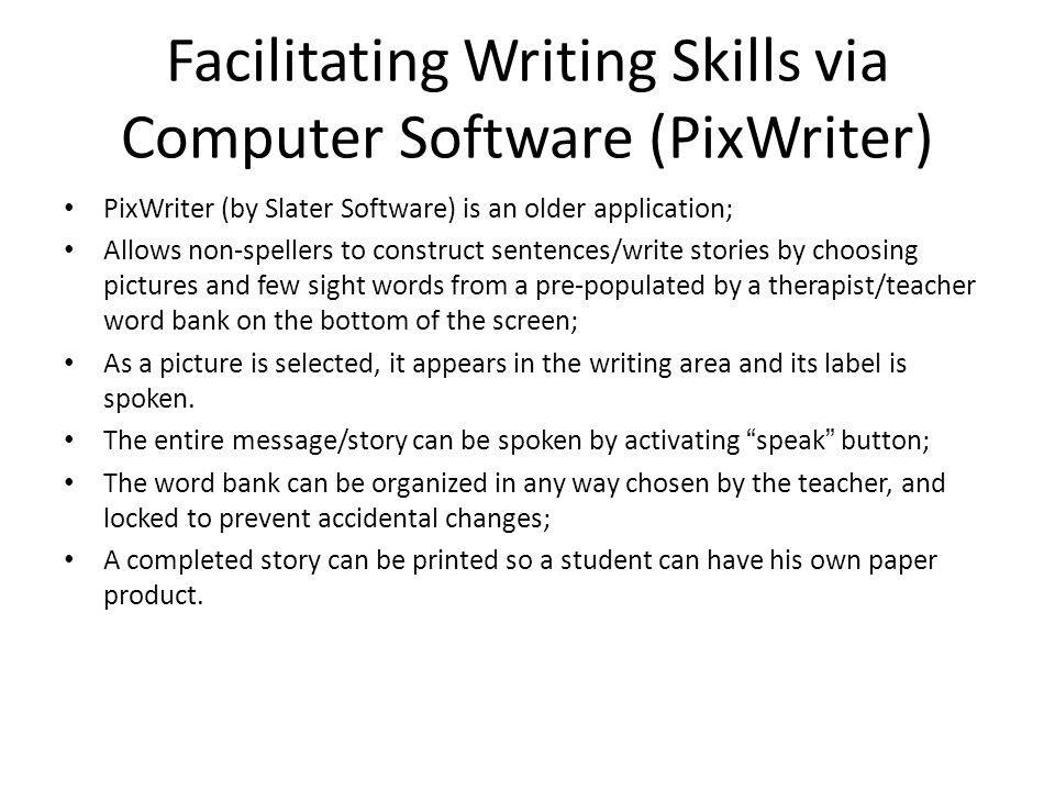 Facilitating Writing Skills via Computer Software (PixWriter) PixWriter (by Slater Software) is an older application; Allows non-spellers to construct