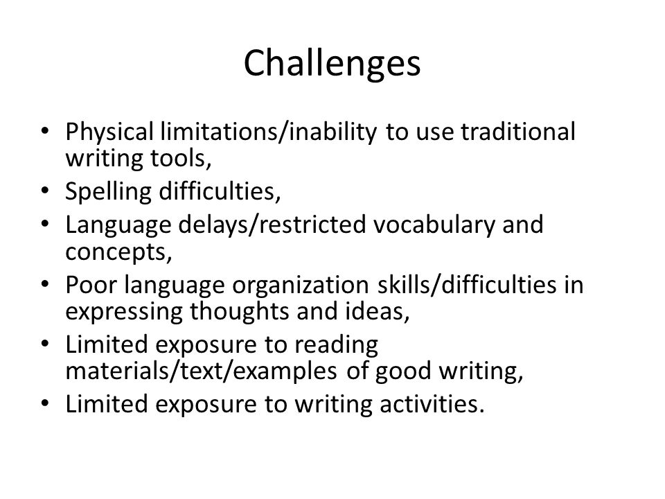 Devices/Software/Features to Address Writing Difficulties Word processors, alternate keyboards (e.g., Intellitools), on- screen keyboards with scanning capabilities, dynamic display AAC devices with scanning capabilities; spell check, auditory feedback while typing, word prediction; Pictorial support for printed words/text (e.g., provided by AAC devices and various applications); Graphic organizers, templates; semantically and grammatically-based word prediction; Digital books; Computer/iPad/AAC device-based writing activities.
