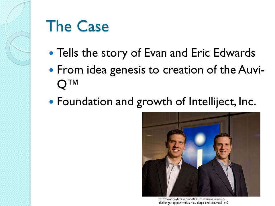 The Case Tells the story of Evan and Eric Edwards From idea genesis to creation of the Auvi- Q Foundation and growth of Intelliject, Inc.