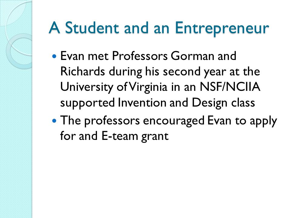 A Student and an Entrepreneur Evan met Professors Gorman and Richards during his second year at the University of Virginia in an NSF/NCIIA supported Invention and Design class The professors encouraged Evan to apply for and E-team grant