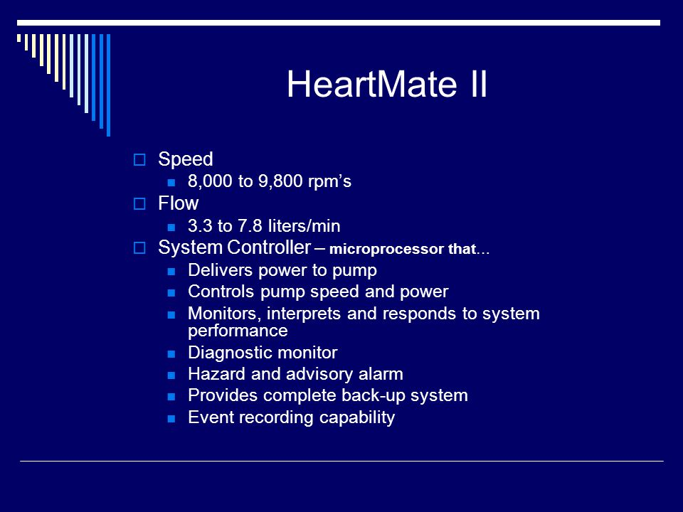 HeartMate II Speed 8,000 to 9,800 rpms Flow 3.3 to 7.8 liters/min System Controller – microprocessor that… Delivers power to pump Controls pump speed and power Monitors, interprets and responds to system performance Diagnostic monitor Hazard and advisory alarm Provides complete back-up system Event recording capability