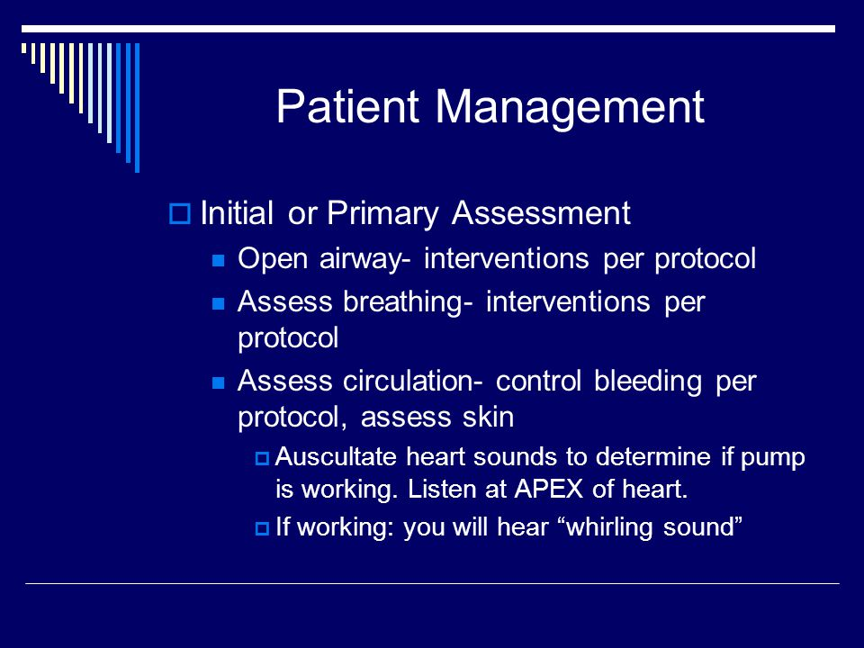 Patient Management Initial or Primary Assessment Open airway- interventions per protocol Assess breathing- interventions per protocol Assess circulation- control bleeding per protocol, assess skin Auscultate heart sounds to determine if pump is working.