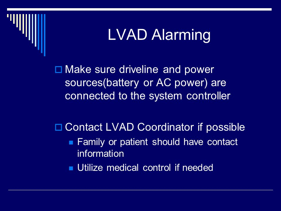 LVAD Alarming Make sure driveline and power sources(battery or AC power) are connected to the system controller Contact LVAD Coordinator if possible Family or patient should have contact information Utilize medical control if needed