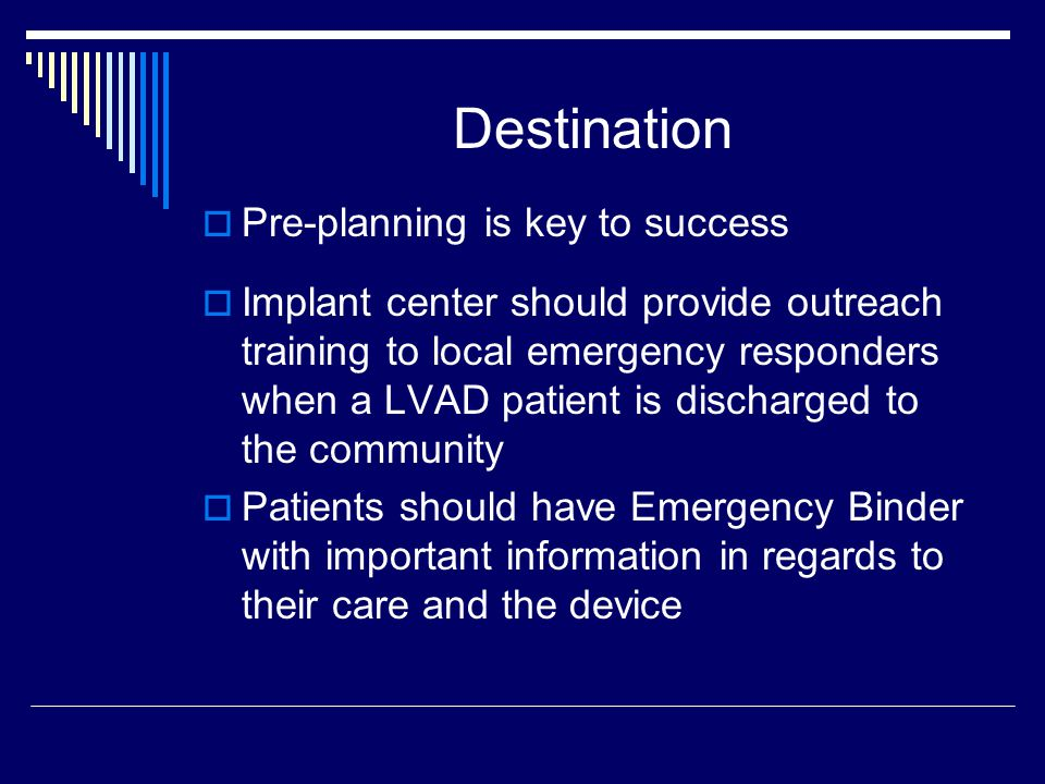 Destination Pre-planning is key to success Implant center should provide outreach training to local emergency responders when a LVAD patient is discharged to the community Patients should have Emergency Binder with important information in regards to their care and the device