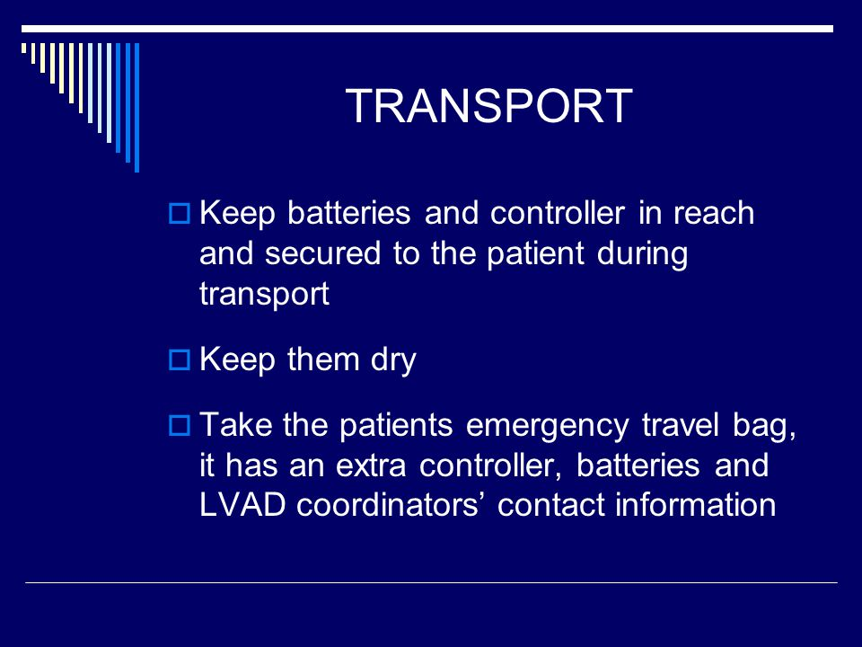 TRANSPORT Keep batteries and controller in reach and secured to the patient during transport Keep them dry Take the patients emergency travel bag, it has an extra controller, batteries and LVAD coordinators contact information