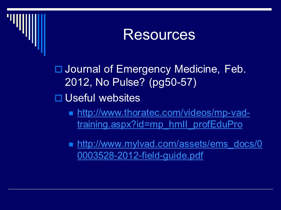 Resources Journal of Emergency Medicine, Feb. 2012, No Pulse? (pg50-57) Useful websites http://www.thoratec.com/videos/mp-vad- training.aspx?id=mp_hmI