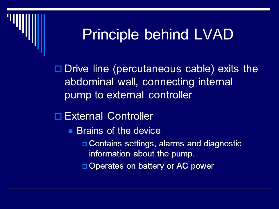 Principle behind LVAD Drive line (percutaneous cable) exits the abdominal wall, connecting internal pump to external controller External Controller Brains of the device Contains settings, alarms and diagnostic information about the pump.