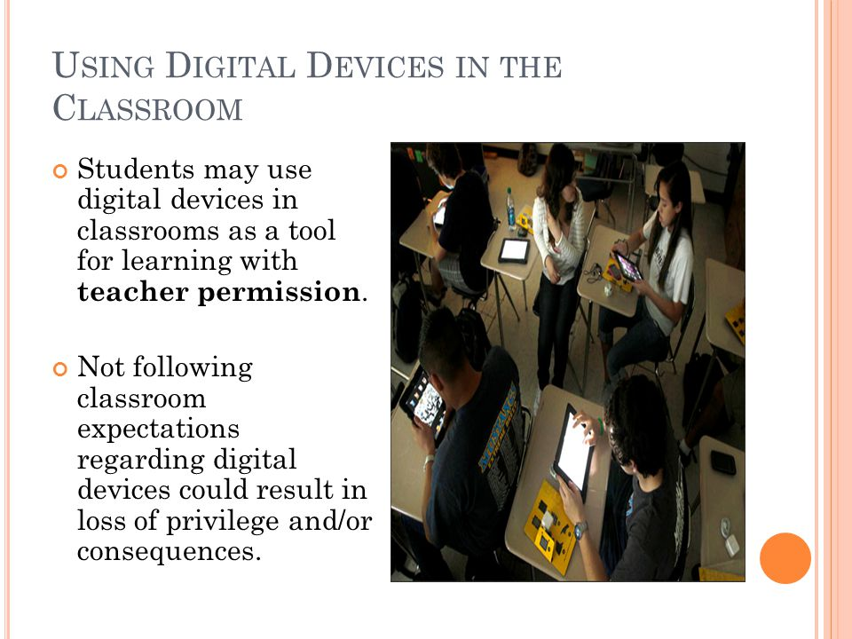 U SING D IGITAL D EVICES IN THE C LASSROOM Students may use digital devices in classrooms as a tool for learning with teacher permission. Not followin