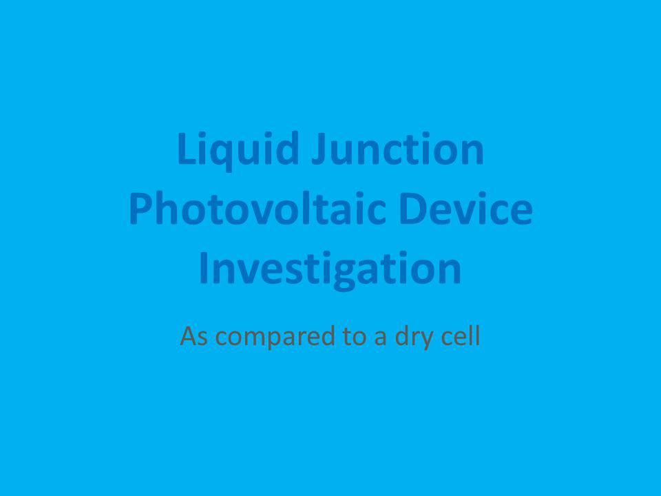 Liquid Junction Photovoltaic Device Investigation As compared to a dry cell