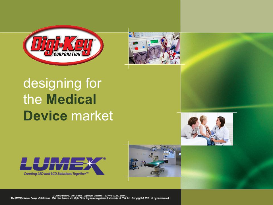 designing for the Medical Device market CONFIDENTIAL: All contents copyright of Illinois Tool Works, Inc. (ITW). The ITW Photonics Group, Cal Sensors,