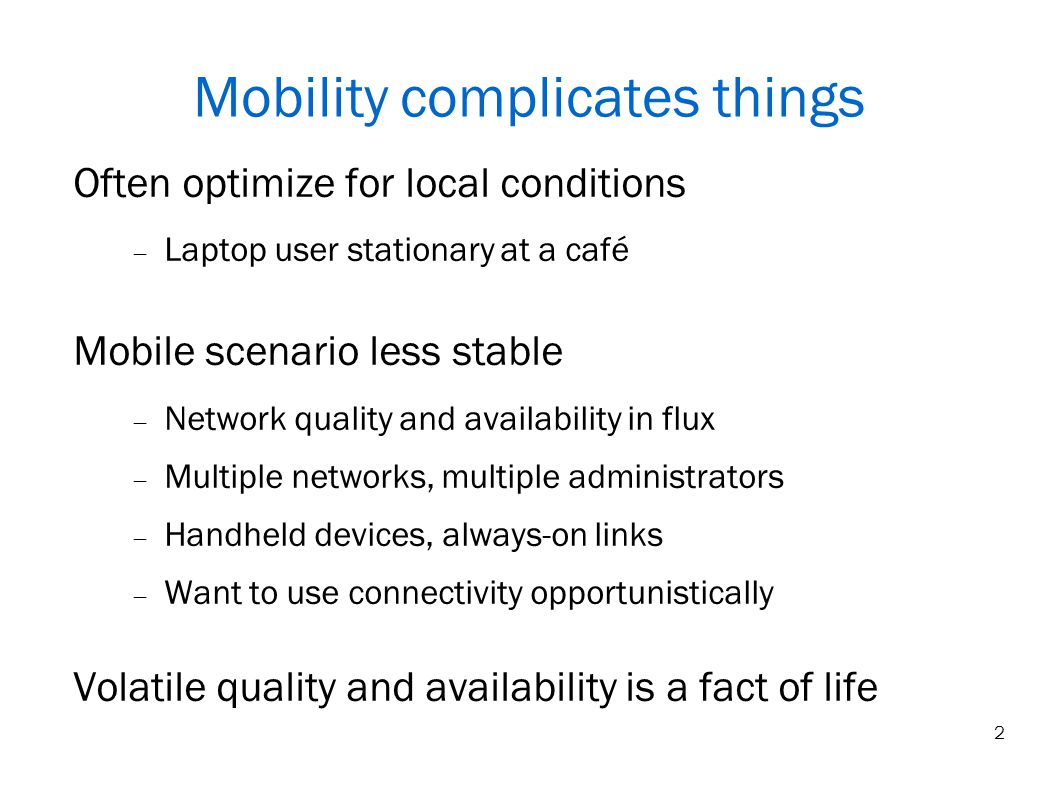 2 Mobility complicates things Often optimize for local conditions Laptop user stationary at a café Mobile scenario less stable Network quality and availability in flux Multiple networks, multiple administrators Handheld devices, always-on links Want to use connectivity opportunistically Volatile quality and availability is a fact of life