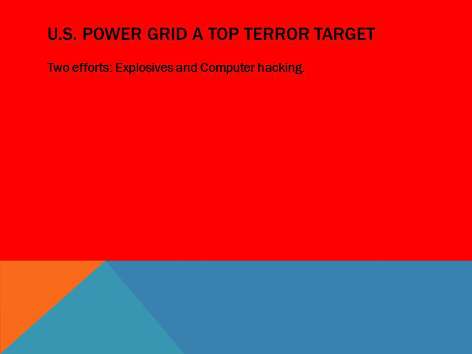 U.S. POWER GRID A TOP TERROR TARGET Two efforts: Explosives and Computer hacking.