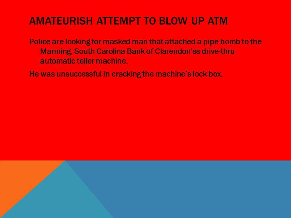 AMATEURISH ATTEMPT TO BLOW UP ATM Police are looking for masked man that attached a pipe bomb to the Manning, South Carolina Bank of Clarendonss drive