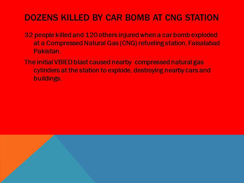 DOZENS KILLED BY CAR BOMB AT CNG STATION 32 people killed and 120 others injured when a car bomb exploded at a Compressed Natural Gas (CNG) refueling