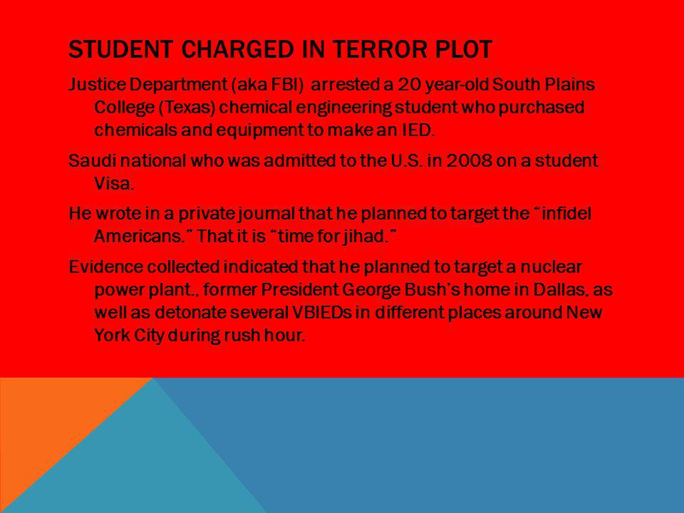 STUDENT CHARGED IN TERROR PLOT Justice Department (aka FBI) arrested a 20 year-old South Plains College (Texas) chemical engineering student who purch