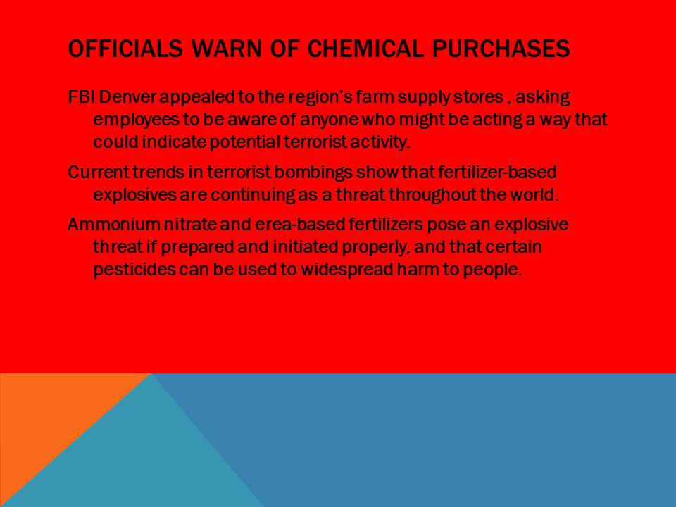 OFFICIALS WARN OF CHEMICAL PURCHASES FBI Denver appealed to the regions farm supply stores, asking employees to be aware of anyone who might be acting