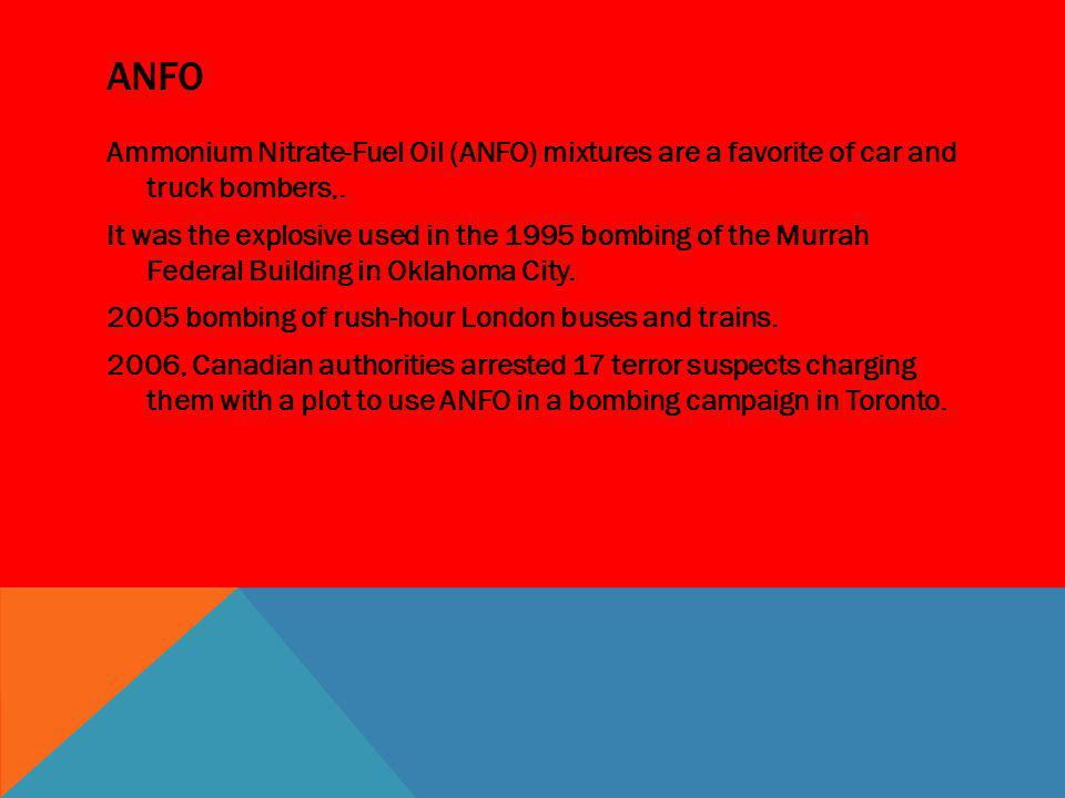 ANFO Ammonium Nitrate-Fuel Oil (ANFO) mixtures are a favorite of car and truck bombers,. It was the explosive used in the 1995 bombing of the Murrah F