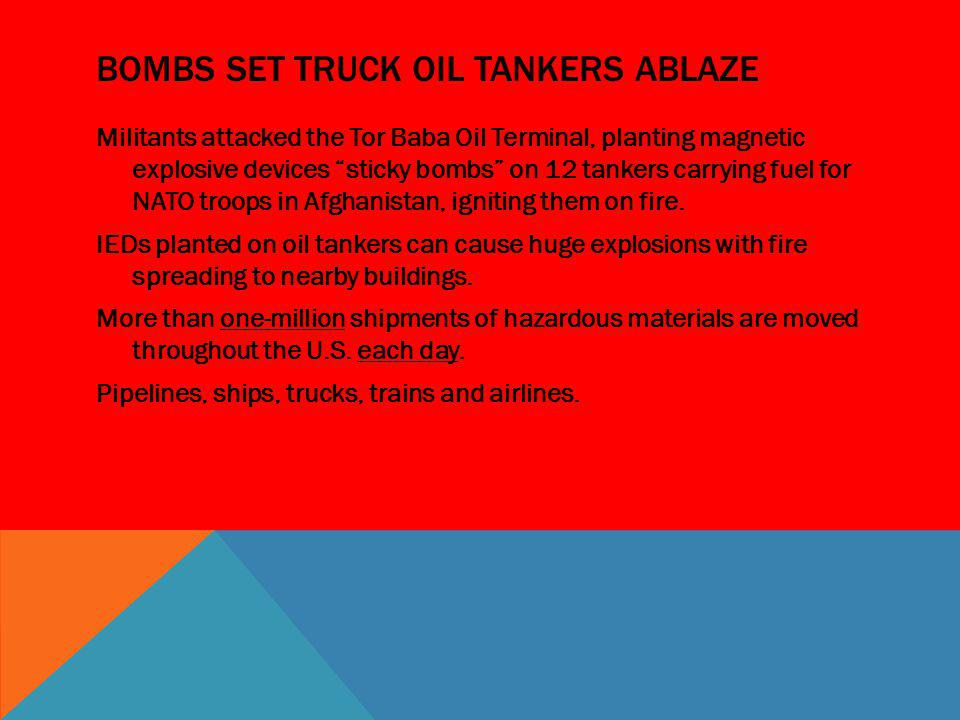 BOMBS SET TRUCK OIL TANKERS ABLAZE Militants attacked the Tor Baba Oil Terminal, planting magnetic explosive devices sticky bombs on 12 tankers carryi