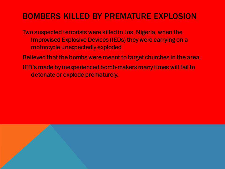 BOMBERS KILLED BY PREMATURE EXPLOSION Two suspected terrorists were killed in Jos, Nigeria, when the Improvised Explosive Devices (IEDs) they were car