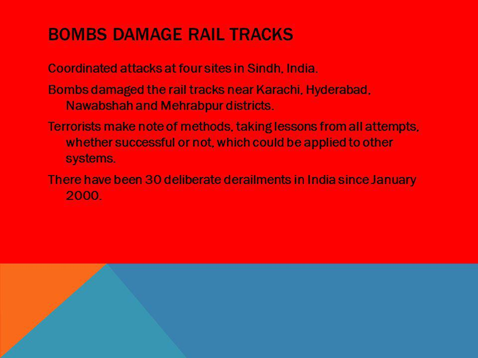 BOMBS DAMAGE RAIL TRACKS Coordinated attacks at four sites in Sindh, India. Bombs damaged the rail tracks near Karachi, Hyderabad, Nawabshah and Mehra